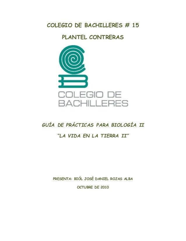 """COLEGIO DE BACHILLERES # 15 PLANTEL CONTRERAS GUÍA DE PRÁCTICAS PARA BIOLOGÍA II """"LA VIDA EN LA TIERRA II"""" PRESENTA: BIÓL ..."""