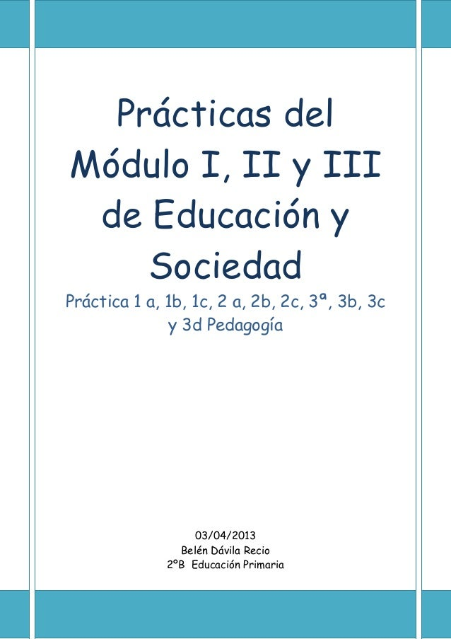 Prácticas delMódulo I, II y IIIde Educación ySociedadPráctica 1 a, 1b, 1c, 2 a, 2b, 2c, 3ª, 3b, 3cy 3d Pedagogía03/04/2013...
