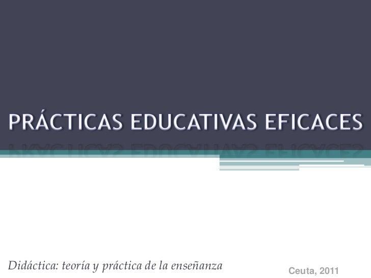 PRÁCTICAS EDUCATIVAS EFICACES<br />Didáctica: teoría y práctica de la enseñanza<br />Ceuta, 2011<br />