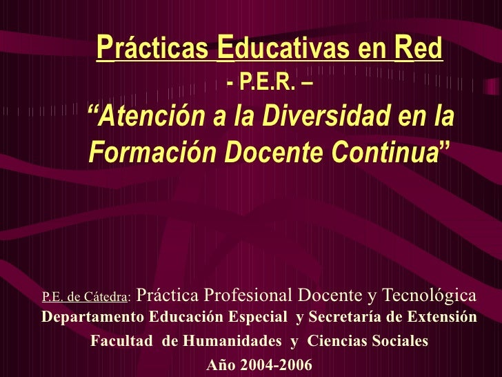 """P rácticas  E ducativas en  R ed - P.E.R. – """"Atención a la Diversidad en la Formación Docente Continua """" P.E. de  Cátedra ..."""