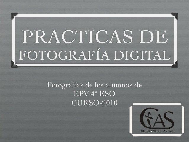 PRACTICAS DE FOTOGRAFÍA DIGITAL Fotografías de los alumnos de EPV 4º ESO CURSO-2010