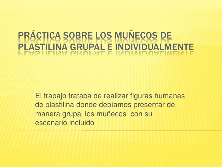Práctica sobre los muñecos de plastilina grupal e individualmente<br />El trabajo trataba de realizar figuras humanas de p...