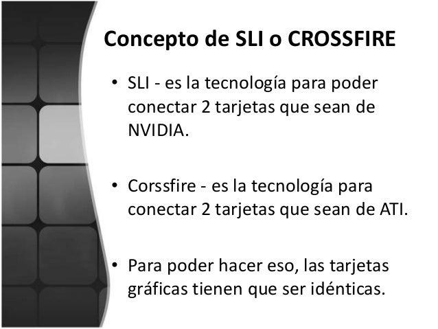 Concepto de SLI o CROSSFIRE• SLI - es la tecnología para poderconectar 2 tarjetas que sean deNVIDIA.• Corssfire - es la te...