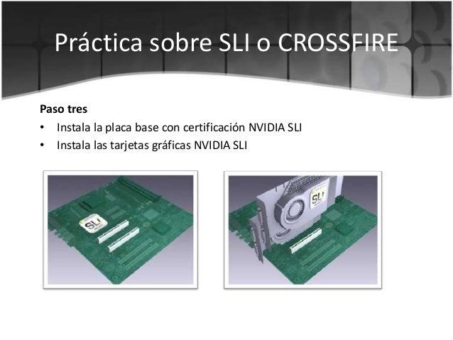 Práctica sobre SLI o CROSSFIREPaso tres• Instala la placa base con certificación NVIDIA SLI• Instala las tarjetas gráficas...