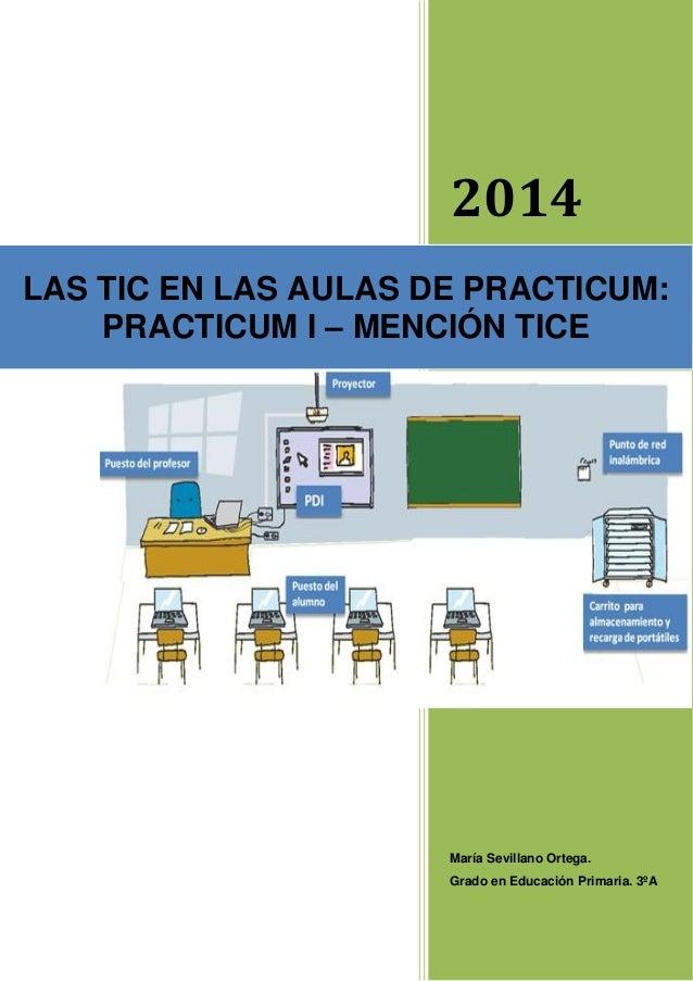 2014 María Sevillano Ortega. Grado en Educación Primaria. 3ºA LAS TIC EN LAS AULAS DE PRACTICUM: PRACTICUM I – MENCIÓN TICE