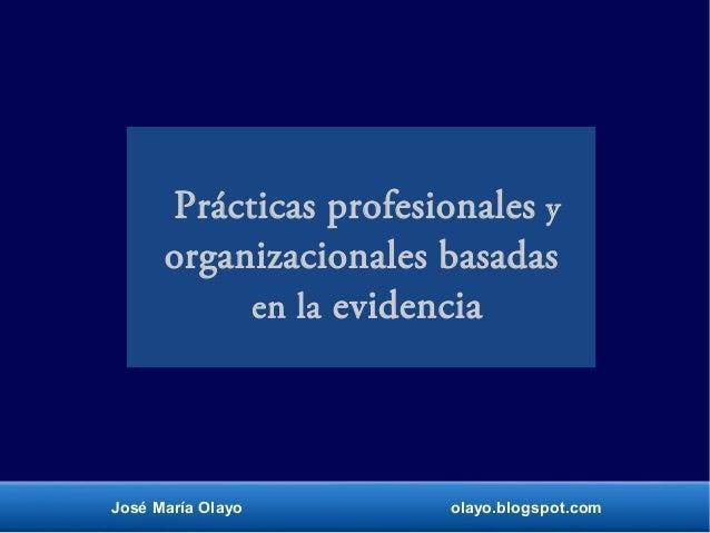 Prácticas profesionales y organizacionales basadas en la evidencia José María Olayo olayo.blogspot.com