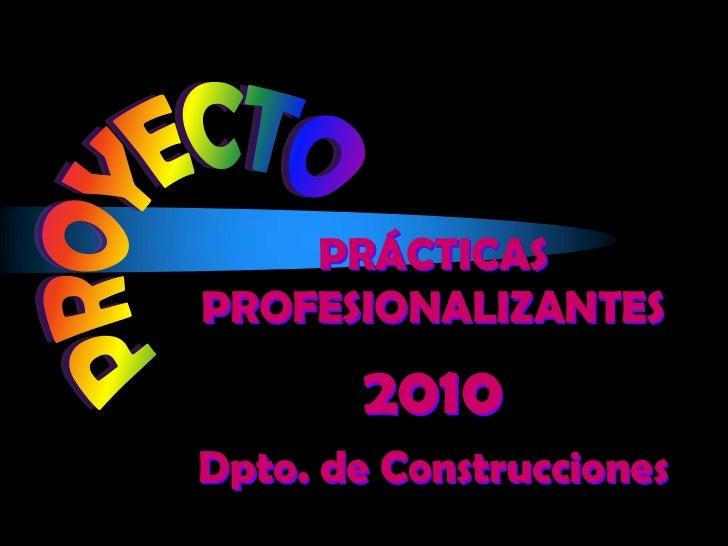 PROYECTO<br />PRÁCTICAS PROFESIONALIZANTES<br />2010<br />Dpto. de Construcciones<br />