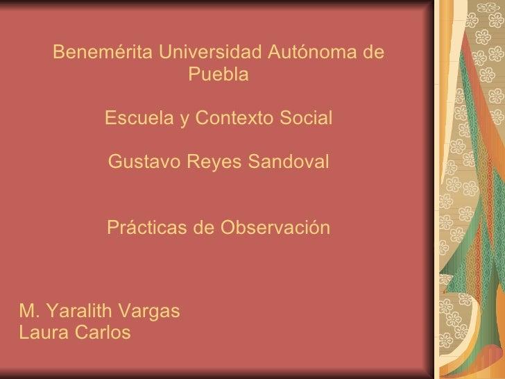 Benemérita Universidad Autónoma de Puebla Escuela y Contexto Social Gustavo Reyes Sandoval Prácticas de Observación M. Yar...