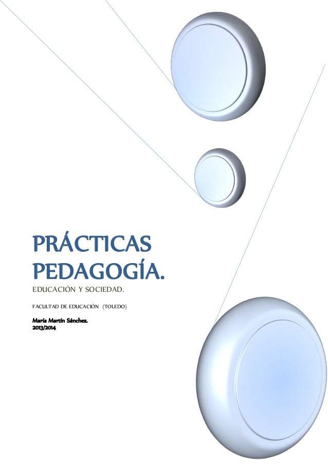 PRÁCTICAS PEDAGOGÍA.EDUCACIÓN Y SOCIEDAD. FACULTAD DE EDUCACIÓN (TOLEDO) María Martín Sánchez. 2013/2014