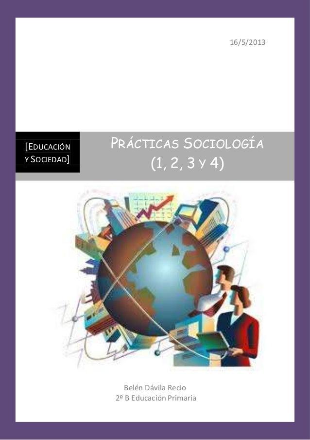 16/5/2013Belén Dávila Recio2º B Educación Primaria[EDUCACIÓNY SOCIEDAD]PRÁCTICAS SOCIOLOGÍA(1, 2, 3 Y 4)