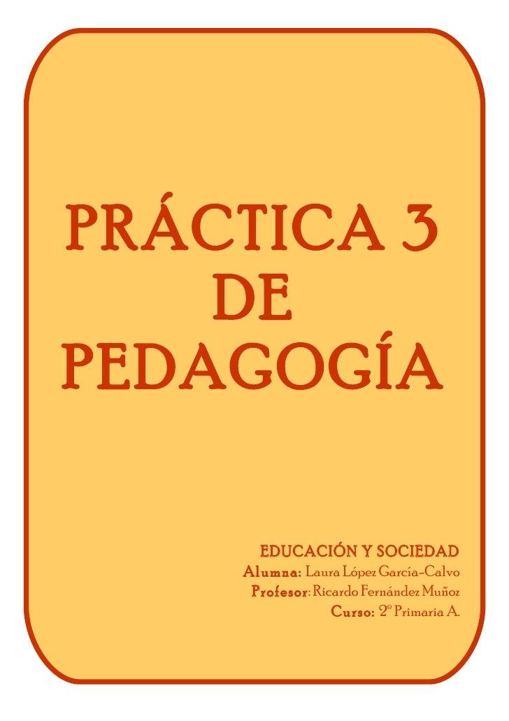 PRÁCTICA 3    DEPEDAGOGÍA      EDUCACIÓN Y SOCIEDAD    Alumna: Laura López García-Calvo     Profesor: Ricardo Fernández Mu...