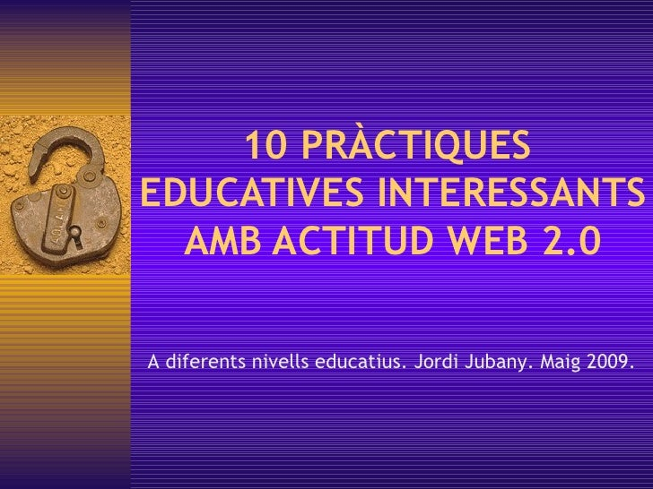 10 PRÀCTIQUES  EDUCATIVES INTERESSANTS AMB ACTITUD WEB 2.0 A diferents nivells educatius. Jordi Jubany. Maig 2009.