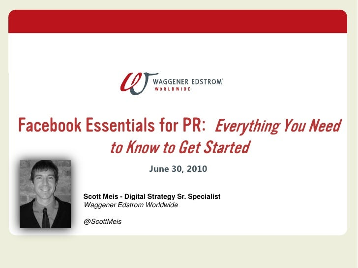 Facebook Essentials for PR:  Everything You Need to Know to Get Started<br />June 30, 2010<br />Scott Meis - Digital Strat...