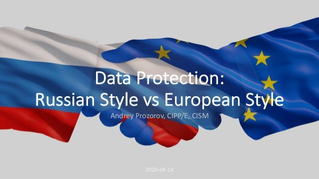 Data Protection: Russian Style vs European Style Andrey Prozorov, CIPP/E, CISM 2020-04-14