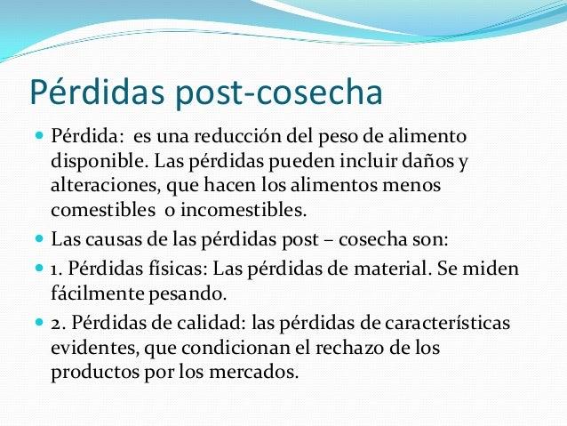 Pérdidas post-cosecha  Pérdida: es una reducción del peso de alimento  disponible. Las pérdidas pueden incluir daños y al...