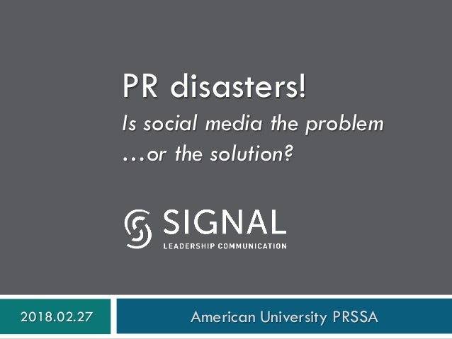 PR disasters! Is social media the problem …or the solution? 2018.02.27 American University PRSSA