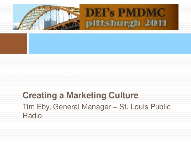 Session Title<br />Creating a Marketing Culture<br />Tim Eby, General Manager – St. Louis Public Radio<br />