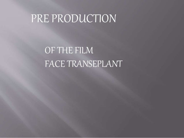 PRE PRODUCTION OF THE FILM FACE TRANSEPLANT