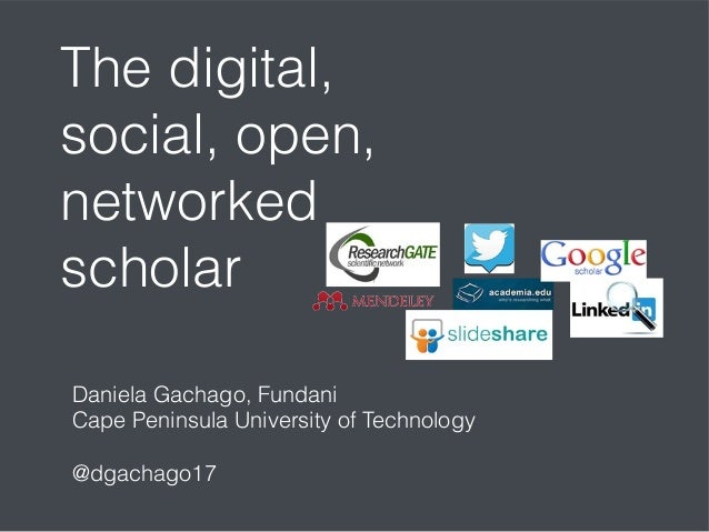 The digital, social, open, networked scholar Daniela Gachago, Fundani Cape Peninsula University of Technology @dgachago17