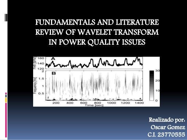 FUNDAMENTALS AND LITERATURE REVIEW OF WAVELET TRANSFORM IN POWER QUALITY ISSUES Realizado por: Oscar Gomez C.I. 23770555