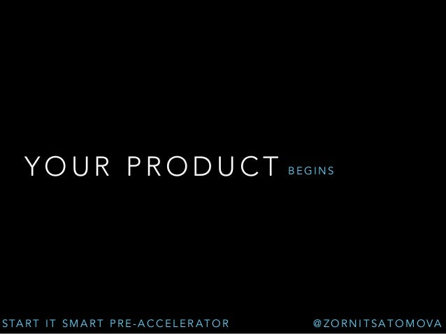 YOUR PRODUCT  START IT SMART PRE-ACCELERATOR  BEGINS  @ZORNITSATOMOVA