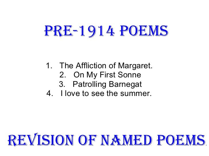 Pre-1914 Poems <ul><li>The Affliction of Margaret.  </li></ul><ul><li>On My First Sonne </li></ul><ul><li>Patrolling Barne...