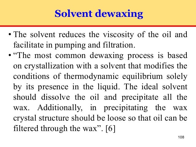108 Solvent dewaxing ⢠The solvent reduces the viscosity of the oil and facilitate in pumping and filtration. ⢠âThe most ...