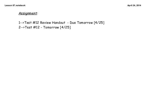 Lesson87.notebook April24,2014 Assignment: 1-->Test #12 Review Handout - Due Tomorrow [4/25] 2-->Test #12 - Tomorrow [4...
