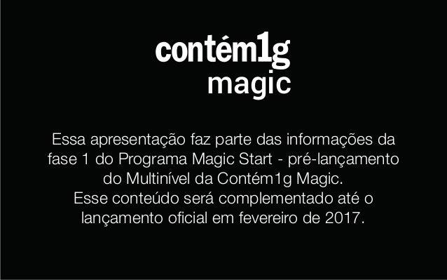 magic Essa apresentação faz parte das informações da fase 1 do Programa Magic Start - pré-lançamento do Multinível da Cont...