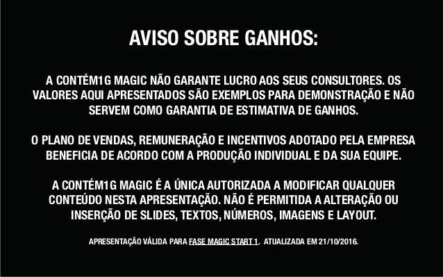 AVISO SOBRE GANHOS: A CONTÉM1G MAGIC NÃO GARANTE LUCRO AOS SEUS CONSULTORES. OS VALORES AQUI APRESENTADOS SÃO EXEMPLOS PAR...