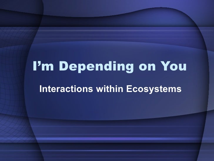 I'm Depending on You Interactions within Ecosystems