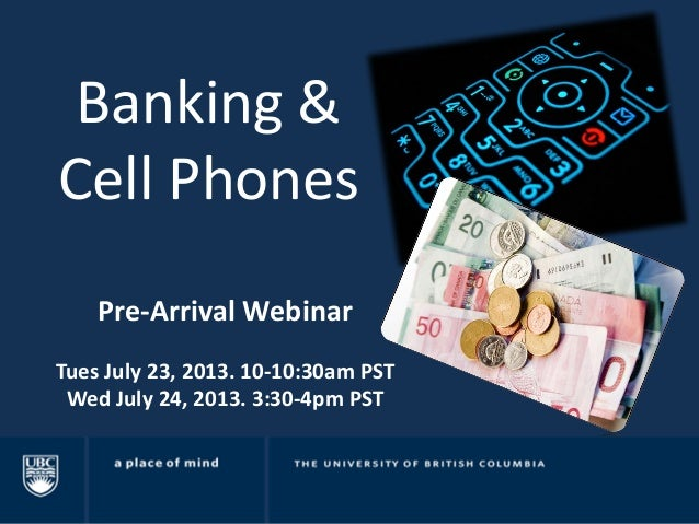 Banking & Cell Phones Pre-Arrival Webinar Tues July 23, 2013. 10-10:30am PST Wed July 24, 2013. 3:30-4pm PST