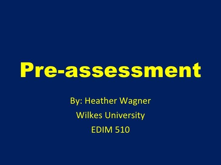 Pre-assessment By: Heather Wagner Wilkes University EDIM 510