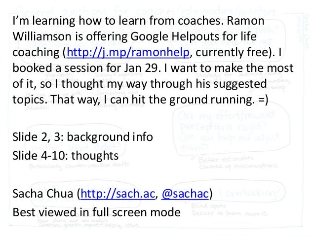 I'm learning how to learn from coaches. Ramon Williamson is offering Google Helpouts for life coaching (http://j.mp/ramonh...