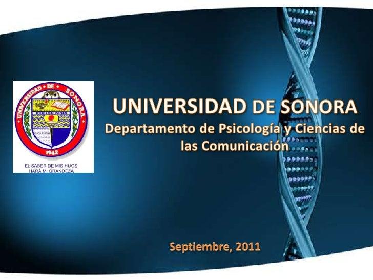 UNIVERSIDAD DE SONORA<br />Departamento de Psicología y Ciencias de las Comunicación<br />Septiembre, 2011<br />