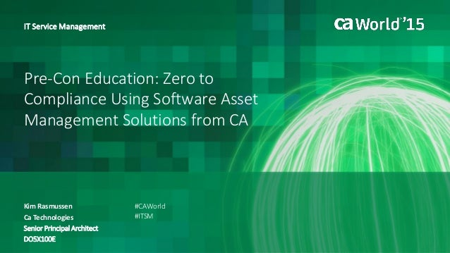 Pre-Con Education: Zero to Compliance Using Software Asset Management Solutions from CA Kim Rasmussen IT Service Managemen...