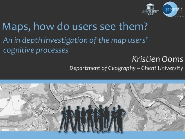 Maps, how do users see them? An in depth investigation of the map users' cognitive processes  Kristien Ooms Department of ...