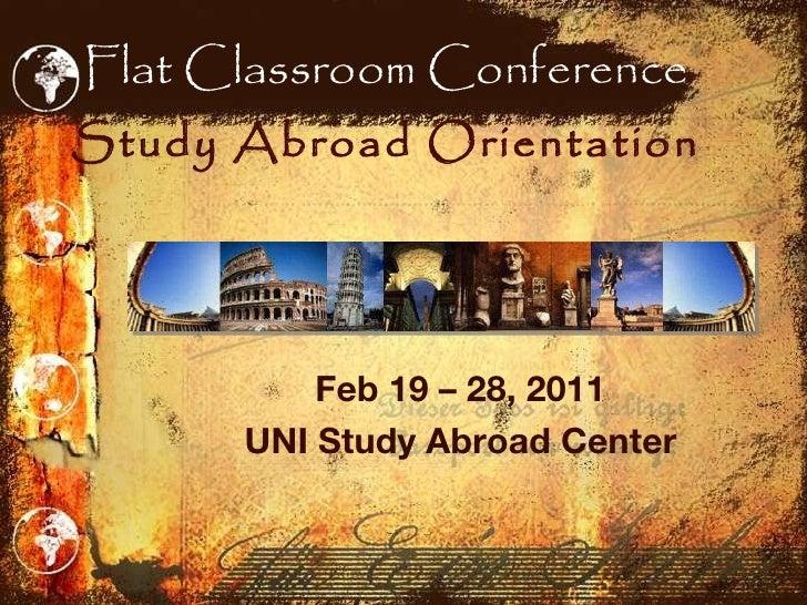 Flat Classroom Conference Study Abroad Orientation <ul><li>Feb 19 – 28, 2011 </li></ul><ul><li>UNI Study Abroad Center </l...