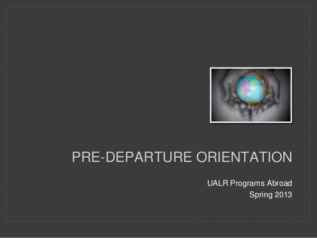 PRE-DEPARTURE ORIENTATION               UALR Programs Abroad                         Spring 2013