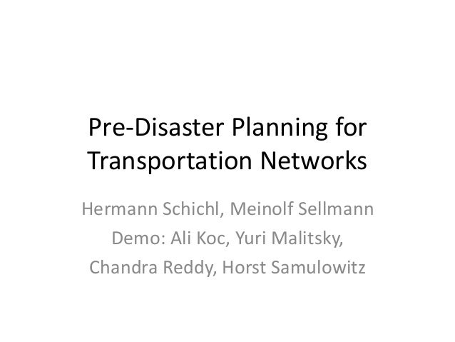 Pre-Disaster Planning for Transportation Networks  Hermann Schichl, MeinolfSellmann  Demo: Ali Koc, Yuri Malitsky,  Chandr...
