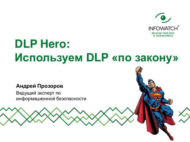 DLP Hero: Используем DLP «по закону» Андрей Прозоров Ведущий эксперт по информационной безопасности