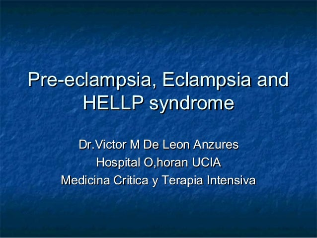 Pre-eclampsia, Eclampsia andPre-eclampsia, Eclampsia and HELLP syndromeHELLP syndrome Dr.Victor M De Leon AnzuresDr.Victor...