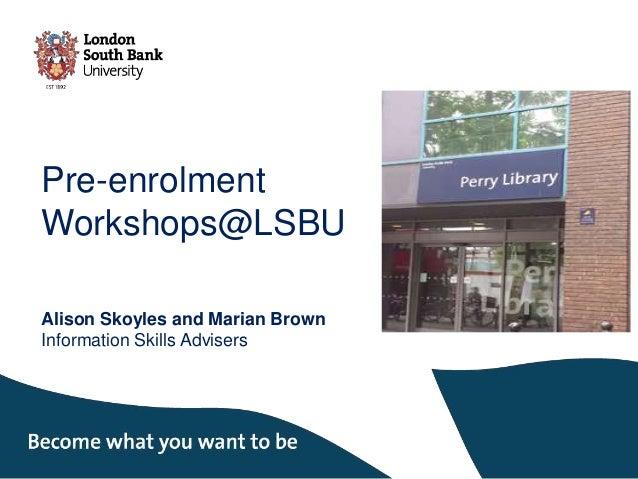 Pre-enrolment Workshops@LSBU Alison Skoyles and Marian Brown Information Skills Advisers