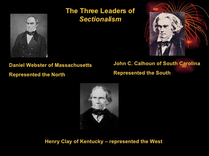 Henry Clay of Kentucky – represented the West Daniel Webster of Massachusetts Represented the North John C. Calhoun of Sou...