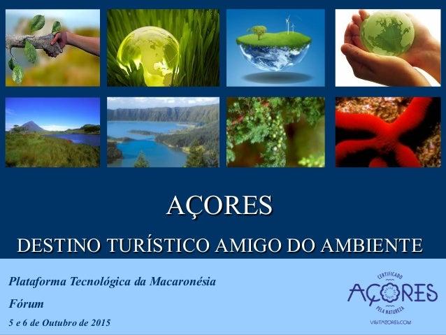 AÇORES DESTINO TURÍSTICO AMIGO DO AMBIENTE Plataforma Tecnológica da Macaronésia Fórum 5 e 6 de Outubro de 2015