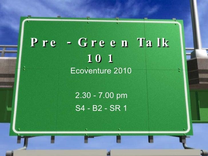 Pre - Green Talk 101 Ecoventure 2010 2.30 - 7.00 pm S4 - B2 - SR 1