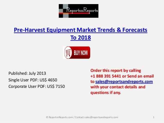 Pre-Harvest Equipment Market Trends & Forecasts To 2018 Published: July 2013 Single User PDF: US$ 4650 Corporate User PDF:...