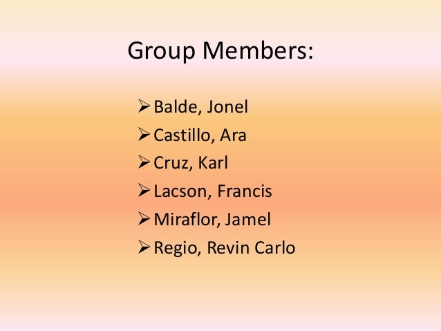 Group Members:Balde, JonelCastillo, AraCruz, KarlLacson, FrancisMiraflor, JamelRegio, Revin Carlo