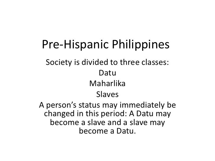 Pre-Hispanic Philippines <br />Society is divided to three classes:<br />Datu<br />Maharlika<br />Slaves<br />A person's s...
