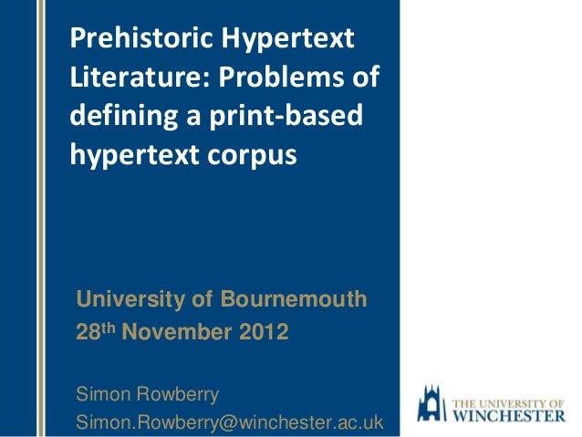 Prehistoric Hypertext Literature: Problems of defining a print-based hypertext corpus University of Bournemouth 28th Novem...
